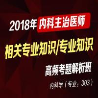 2018年内科主治医师-高频考题解析班(相关专业知识、专业知识)