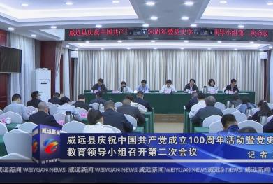 威远县庆祝中国共产党成立100周年活动暨党史学习教育领导小组召开第二次会议