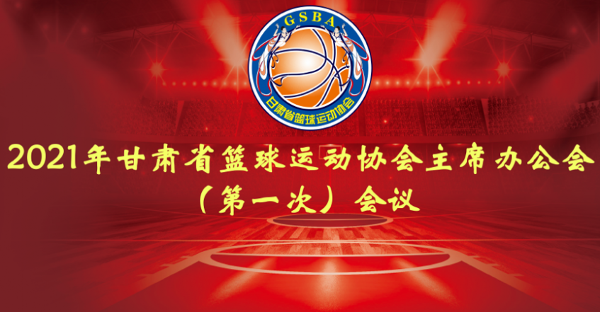 2021年甘肃省篮球运动协会主席办公会(第一次)会议在兰州举行