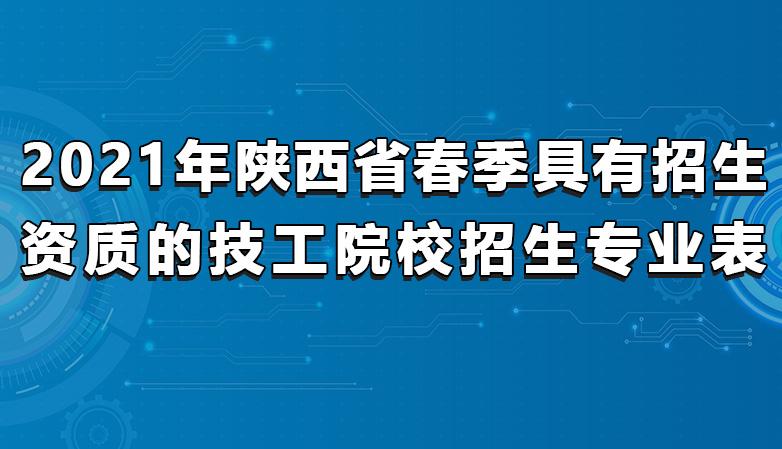 省职协 | 2021年陕西省春季具有招生资质的技工院校招生专业表