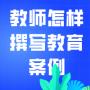 """停课不停""""研""""    华师课程分享(二十二)——教师怎样撰写教育案例"""